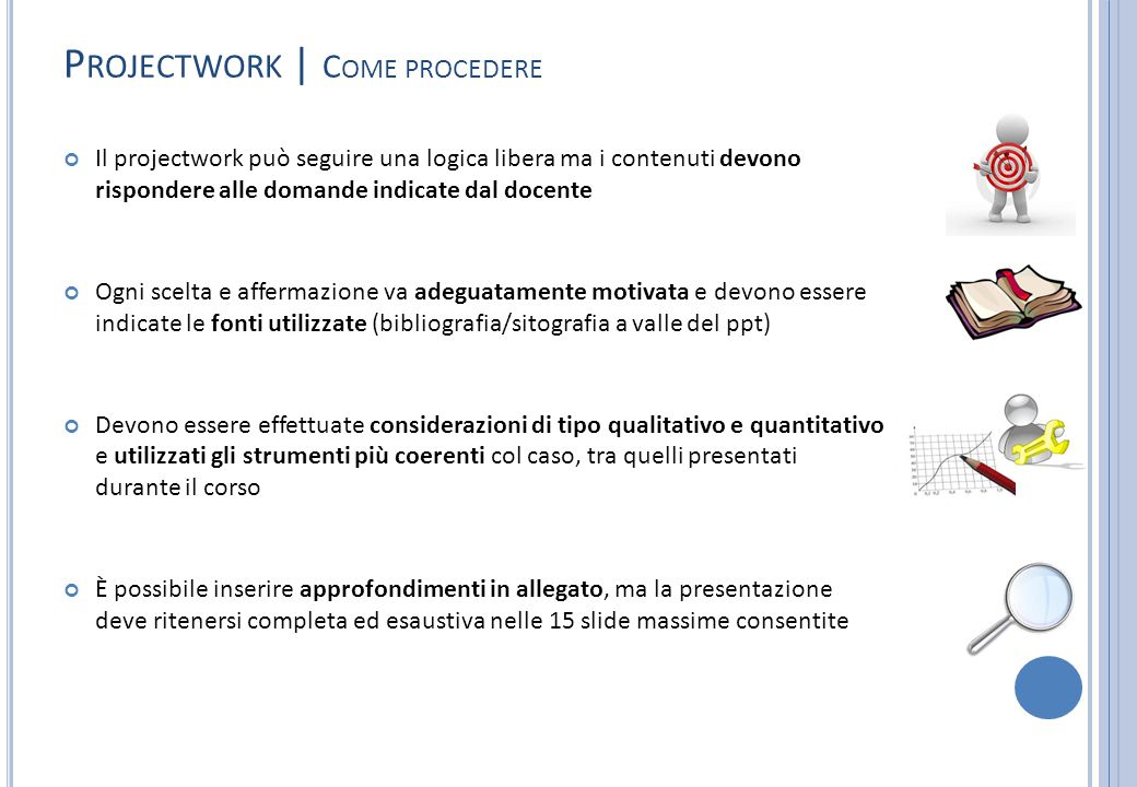 P ROJECTWORK | C OME PROCEDERE Il projectwork può seguire una logica libera ma i contenuti devono rispondere alle domande indicate dal docente Ogni sc