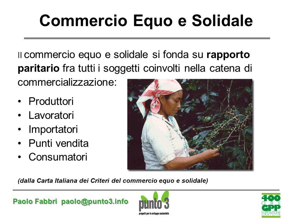 Paolo Fabbri paolo@punto3.info Commercio Equo e Solidale Il commercio equo e solidale si fonda su rapporto paritario fra tutti i soggetti coinvolti ne
