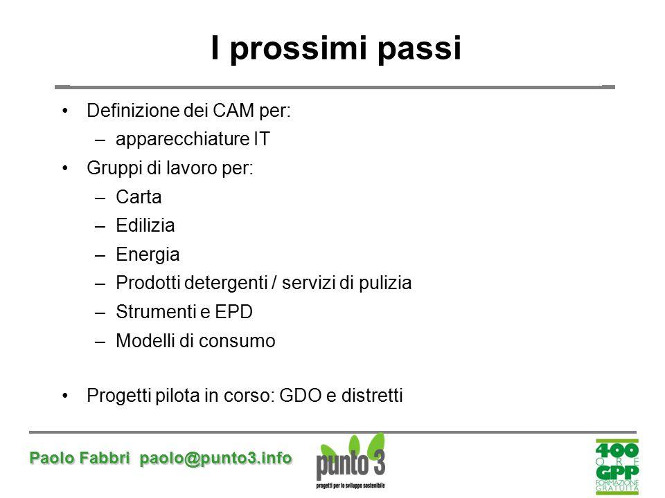 Paolo Fabbri paolo@punto3.info I prossimi passi Definizione dei CAM per: –apparecchiature IT Gruppi di lavoro per: –Carta –Edilizia –Energia –Prodotti