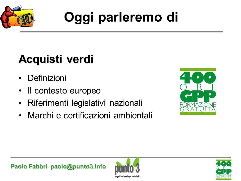 Paolo Fabbri paolo@punto3.info Oggi parleremo di Acquisti verdi Definizioni Il contesto europeo Riferimenti legislativi nazionali Marchi e certificazi
