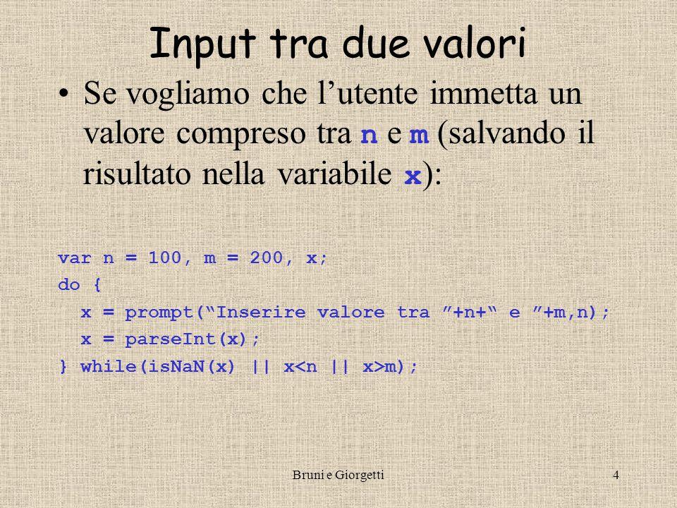 Bruni e Giorgetti4 Input tra due valori Se vogliamo che l'utente immetta un valore compreso tra n e m (salvando il risultato nella variabile x ): var n = 100, m = 200, x; do { x = prompt( Inserire valore tra +n+ e +m,n); x = parseInt(x); } while(isNaN(x) || x m);
