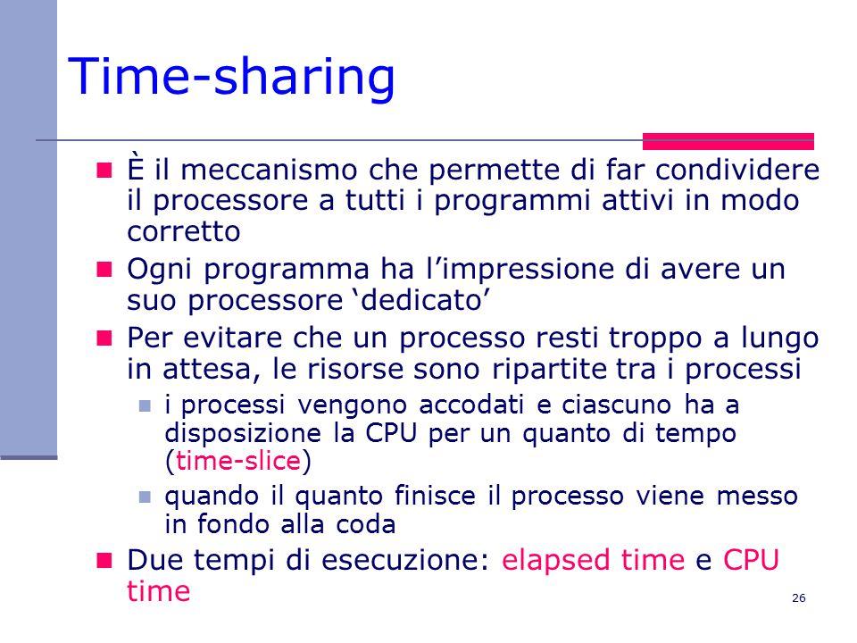 26 Time-sharing È il meccanismo che permette di far condividere il processore a tutti i programmi attivi in modo corretto Ogni programma ha l'impressione di avere un suo processore 'dedicato' Per evitare che un processo resti troppo a lungo in attesa, le risorse sono ripartite tra i processi i processi vengono accodati e ciascuno ha a disposizione la CPU per un quanto di tempo (time-slice) quando il quanto finisce il processo viene messo in fondo alla coda Due tempi di esecuzione: elapsed time e CPU time