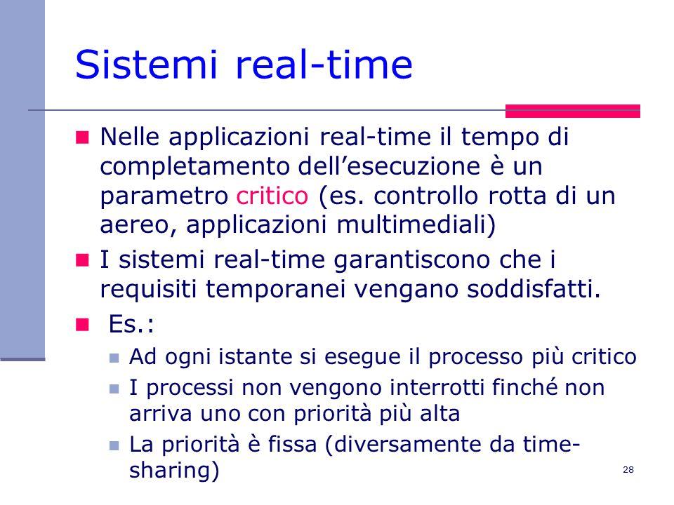 28 Sistemi real-time Nelle applicazioni real-time il tempo di completamento dell'esecuzione è un parametro critico (es.