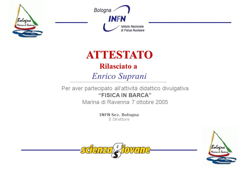 ATTESTATO Rilasciato a Enrico Suprani Per aver partecipato all'attività didattico divulgativa FISICA IN BARCA Marina di Ravenna 7 ottobre 2005 INFN Sez.