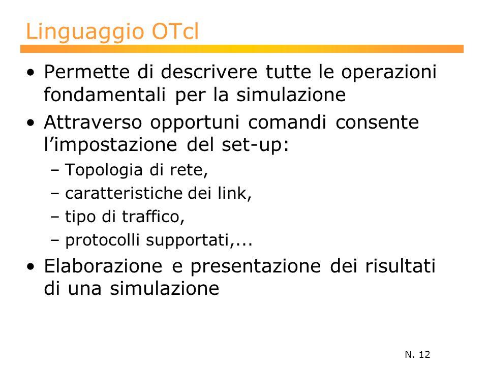 N. 12 Linguaggio OTcl Permette di descrivere tutte le operazioni fondamentali per la simulazione Attraverso opportuni comandi consente l'impostazione