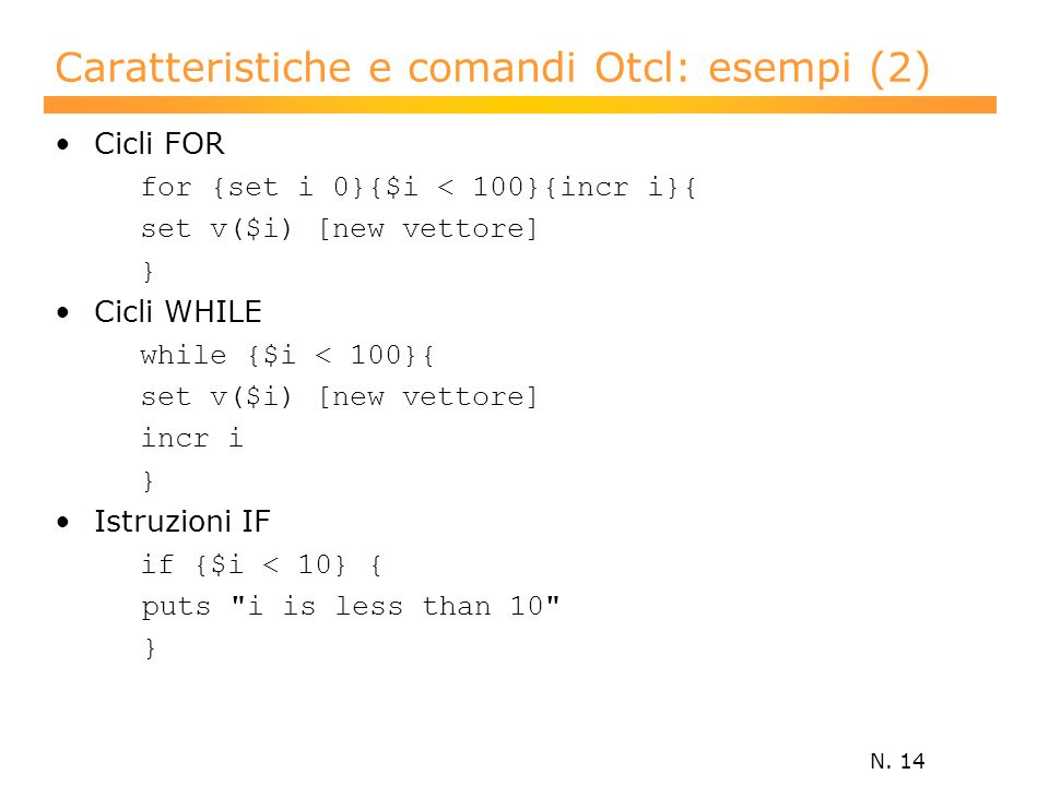 N. 14 Caratteristiche e comandi Otcl: esempi (2) Cicli FOR for {set i 0}{$i < 100}{incr i}{ set v($i) [new vettore] } Cicli WHILE while {$i < 100}{ se