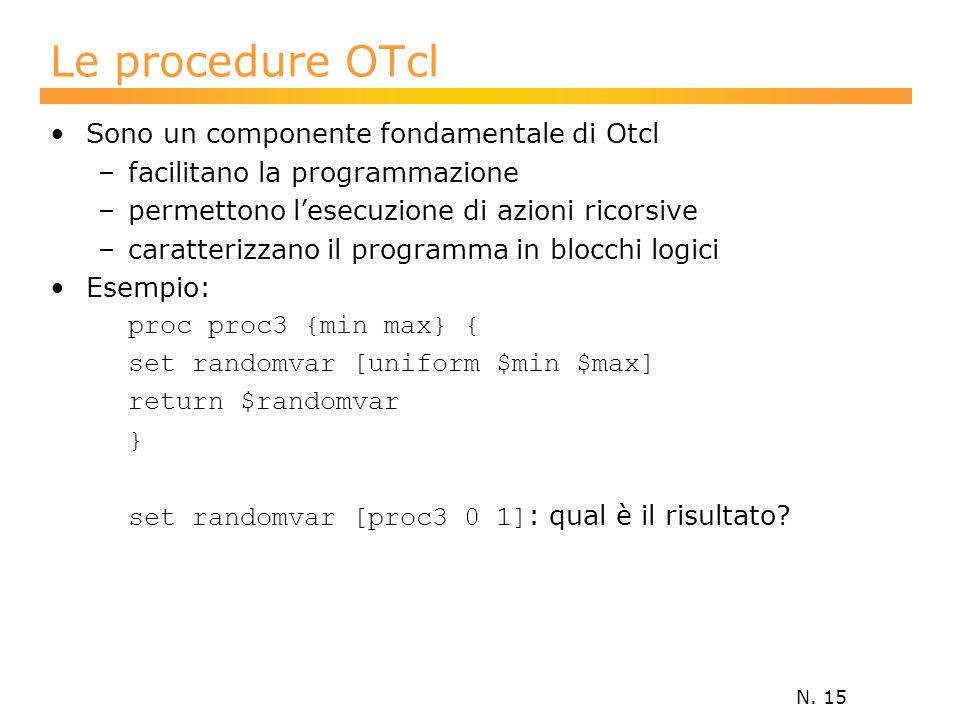 N. 15 Le procedure OTcl Sono un componente fondamentale di Otcl –facilitano la programmazione –permettono l'esecuzione di azioni ricorsive –caratteriz