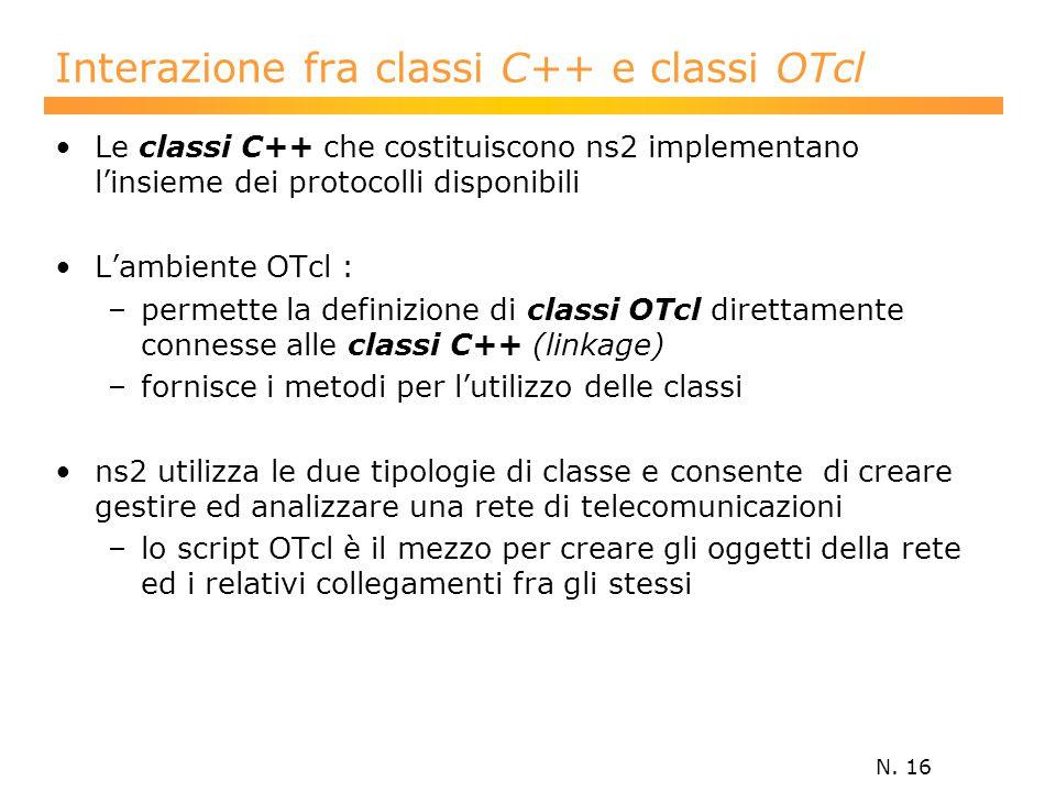 N. 16 Interazione fra classi C++ e classi OTcl Le classi C++ che costituiscono ns2 implementano l'insieme dei protocolli disponibili L'ambiente OTcl :