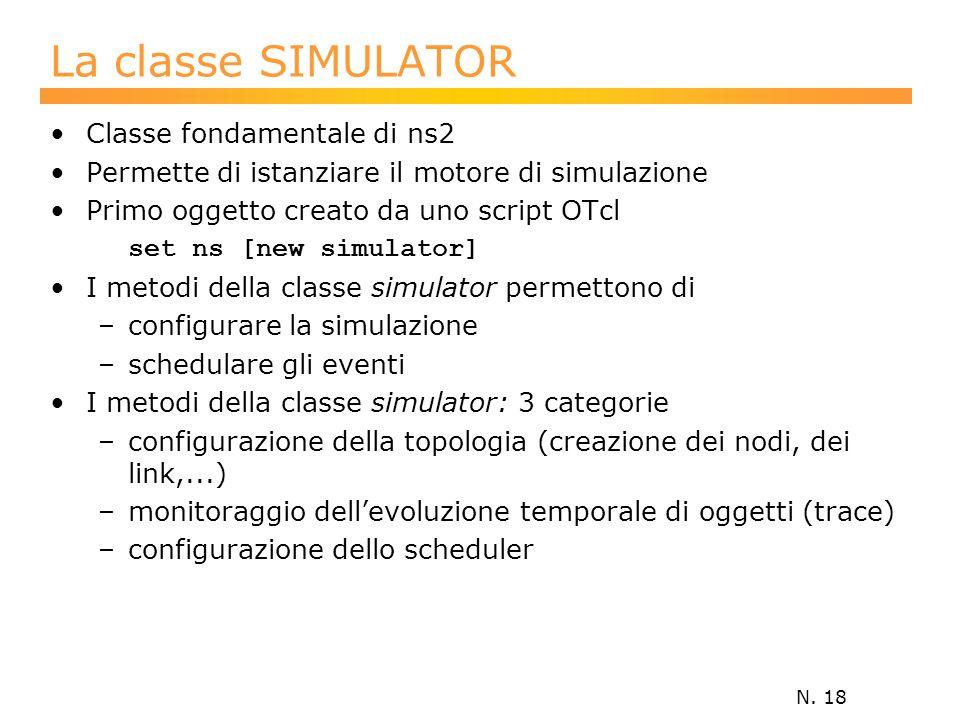 N. 18 La classe SIMULATOR Classe fondamentale di ns2 Permette di istanziare il motore di simulazione Primo oggetto creato da uno script OTcl set ns [n