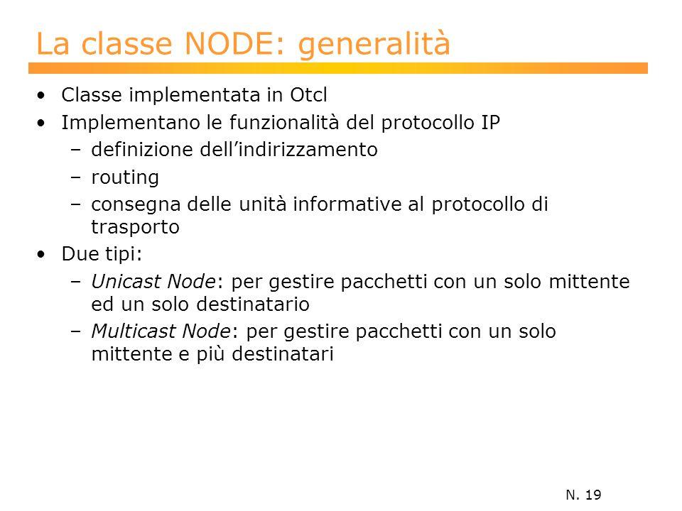 N. 19 La classe NODE: generalità Classe implementata in Otcl Implementano le funzionalità del protocollo IP –definizione dell'indirizzamento –routing
