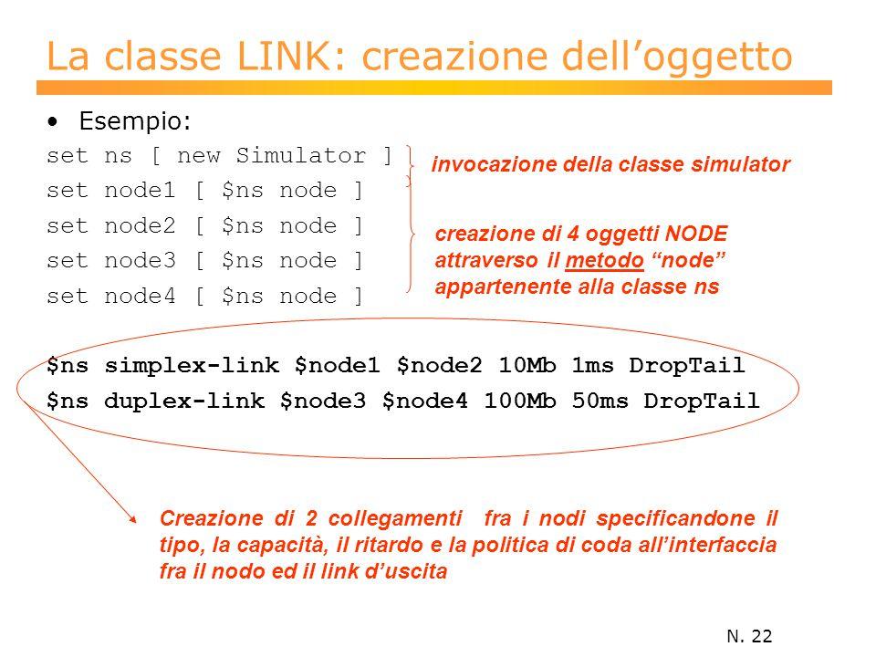 N. 22 La classe LINK: creazione dell'oggetto Esempio: set ns [ new Simulator ] set node1 [ $ns node ] set node2 [ $ns node ] set node3 [ $ns node ] se