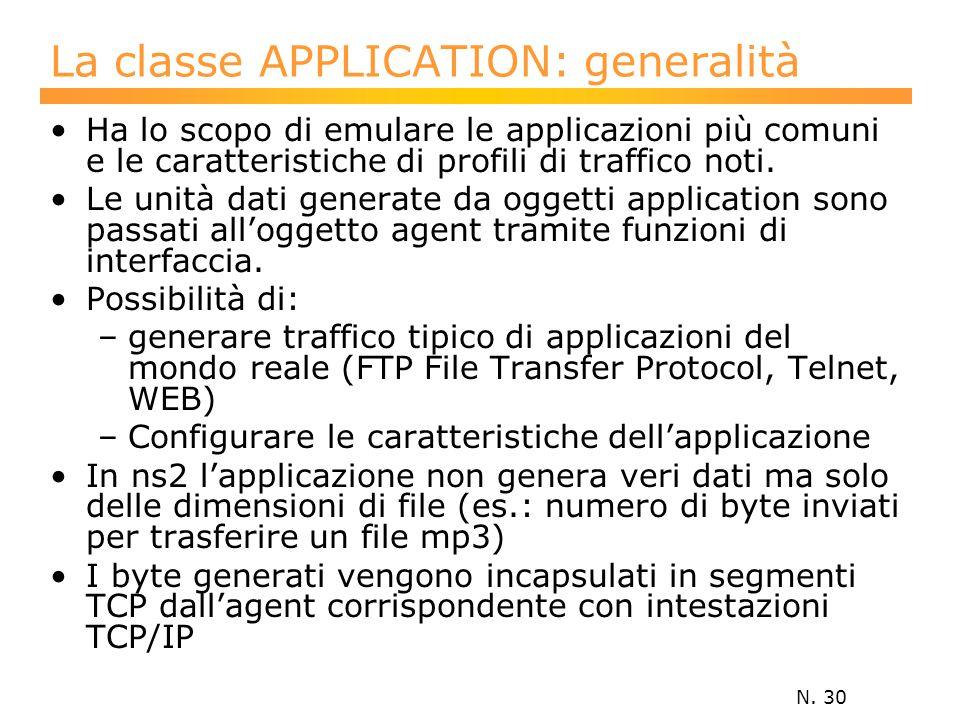 N. 30 La classe APPLICATION: generalità Ha lo scopo di emulare le applicazioni più comuni e le caratteristiche di profili di traffico noti. Le unità d