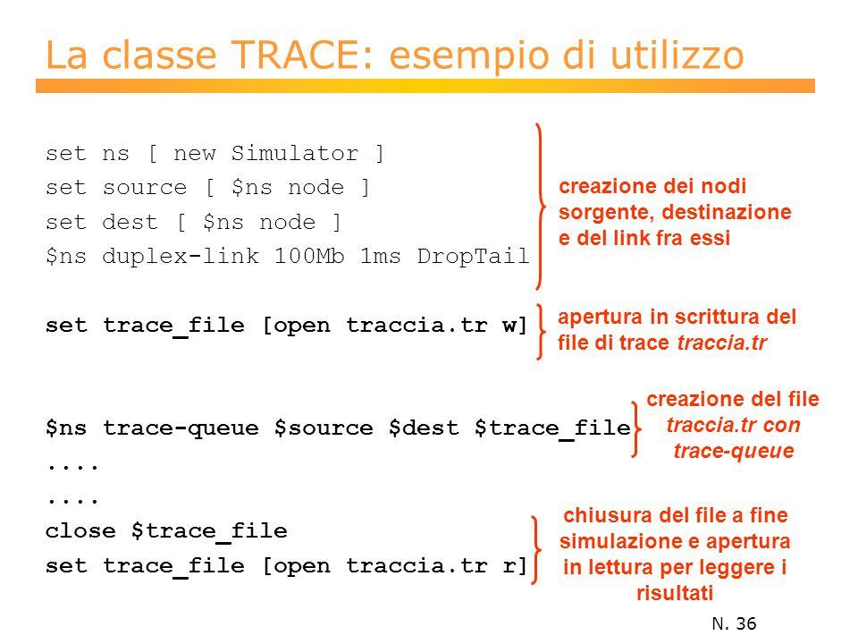 N. 36 La classe TRACE: esempio di utilizzo set ns [ new Simulator ] set source [ $ns node ] set dest [ $ns node ] $ns duplex-link 100Mb 1ms DropTail s