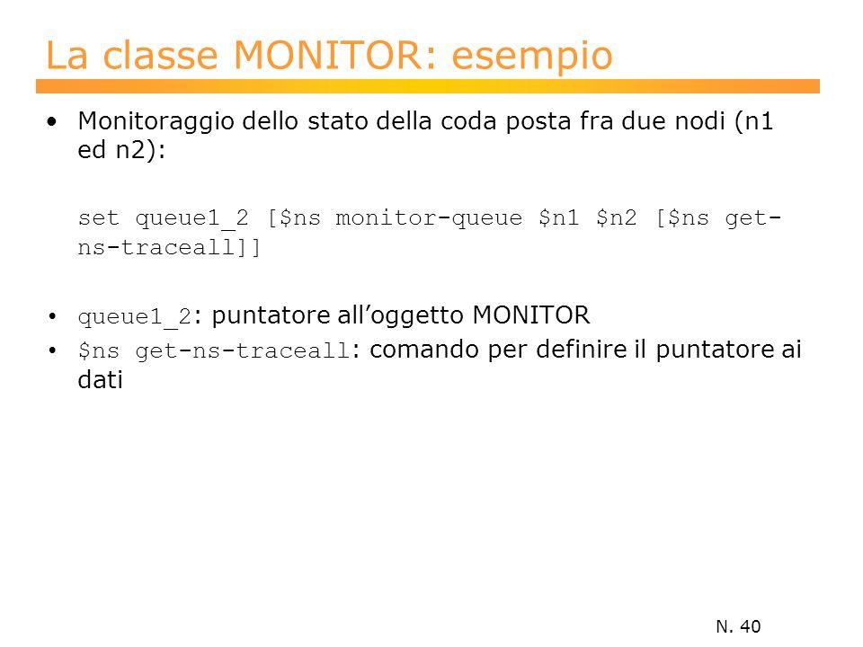 N. 40 La classe MONITOR: esempio Monitoraggio dello stato della coda posta fra due nodi (n1 ed n2): set queue1_2 [$ns monitor-queue $n1 $n2 [$ns get-