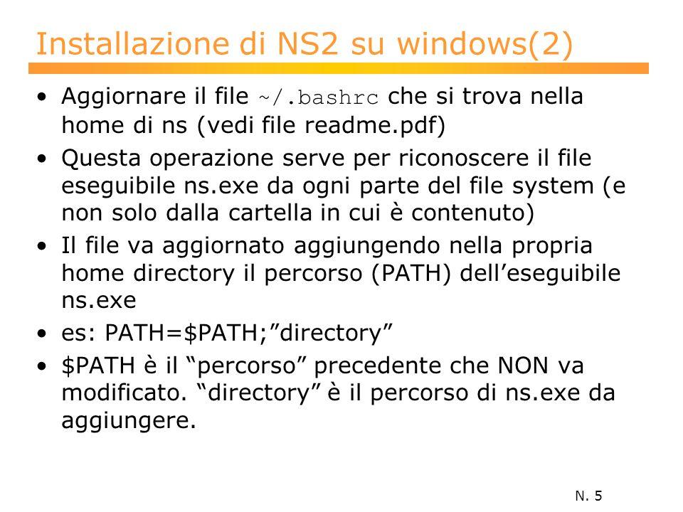 N. 5 Installazione di NS2 su windows(2) Aggiornare il file ~/.bashrc che si trova nella home di ns (vedi file readme.pdf) Questa operazione serve per