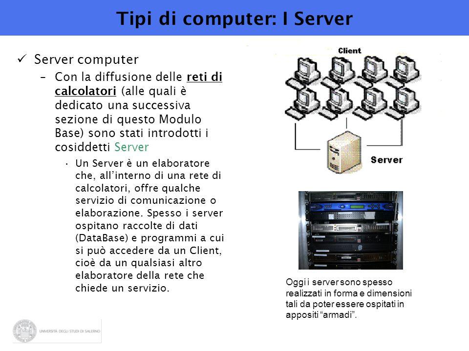 Tipi di computer: I Server Server computer –Con la diffusione delle reti di calcolatori (alle quali è dedicato una successiva sezione di questo Modulo