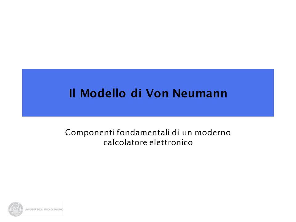 Il Modello di Von Neumann Componenti fondamentali di un moderno calcolatore elettronico