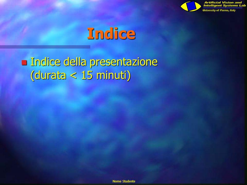 Nome Studente Indice n Indice della presentazione (durata < 15 minuti)