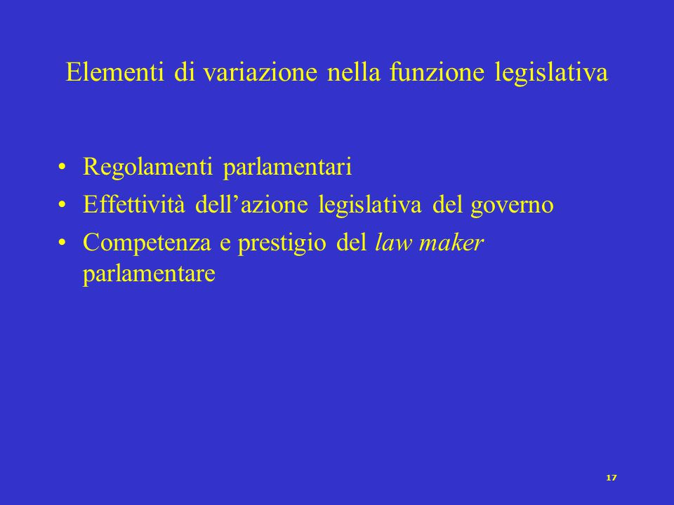 17 Elementi di variazione nella funzione legislativa Regolamenti parlamentari Effettività dell'azione legislativa del governo Competenza e prestigio del law maker parlamentare