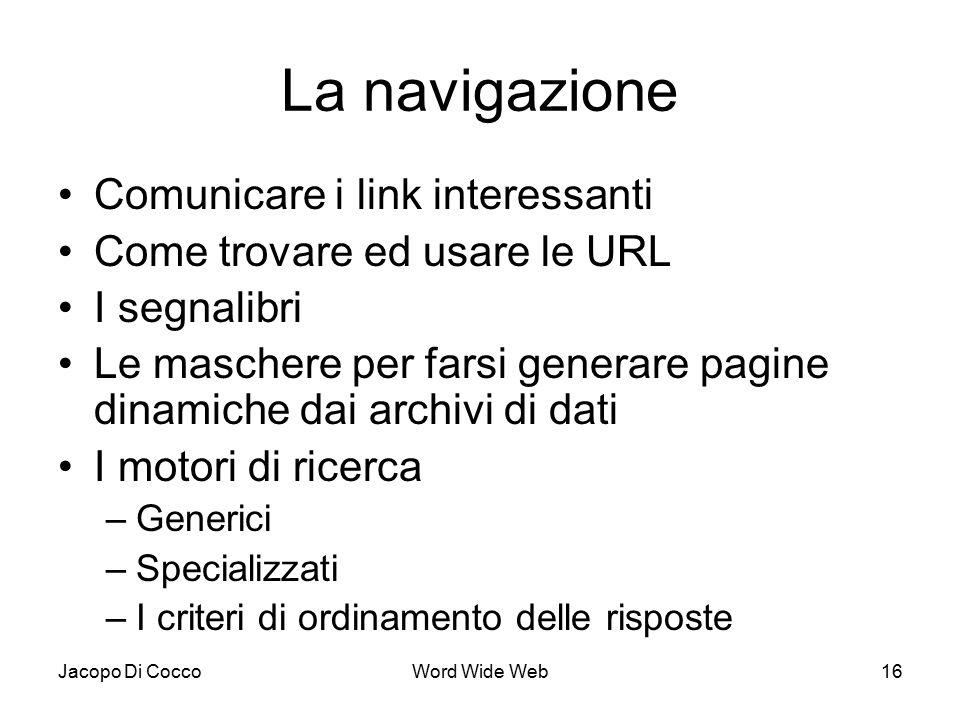 Jacopo Di CoccoWord Wide Web16 La navigazione Comunicare i link interessanti Come trovare ed usare le URL I segnalibri Le maschere per farsi generare pagine dinamiche dai archivi di dati I motori di ricerca –Generici –Specializzati –I criteri di ordinamento delle risposte