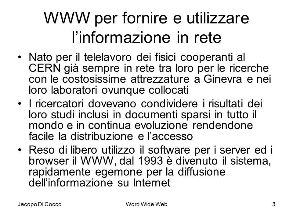 Jacopo Di CoccoWord Wide Web3 WWW per fornire e utilizzare l'informazione in rete Nato per il telelavoro dei fisici cooperanti al CERN già sempre in rete tra loro per le ricerche con le costosissime attrezzature a Ginevra e nei loro laboratori ovunque collocati I ricercatori dovevano condividere i risultati dei loro studi inclusi in documenti sparsi in tutto il mondo e in continua evoluzione rendendone facile la distribuzione e l'accesso Reso di libero utilizzo il software per i server ed i browser il WWW, dal 1993 è divenuto il sistema, rapidamente egemone per la diffusione dell'informazione su Internet