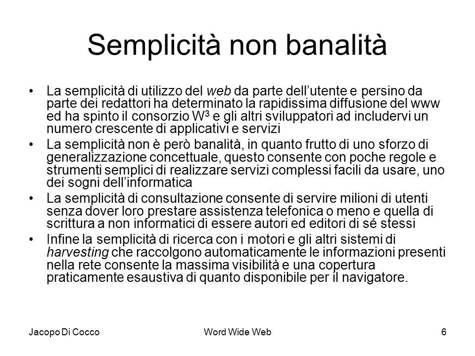 Jacopo Di CoccoWord Wide Web6 Semplicità non banalità La semplicità di utilizzo del web da parte dell'utente e persino da parte dei redattori ha determinato la rapidissima diffusione del www ed ha spinto il consorzio W 3 e gli altri sviluppatori ad includervi un numero crescente di applicativi e servizi La semplicità non è però banalità, in quanto frutto di uno sforzo di generalizzazione concettuale, questo consente con poche regole e strumenti semplici di realizzare servizi complessi facili da usare, uno dei sogni dell'informatica La semplicità di consultazione consente di servire milioni di utenti senza dover loro prestare assistenza telefonica o meno e quella di scrittura a non informatici di essere autori ed editori di sé stessi Infine la semplicità di ricerca con i motori e gli altri sistemi di harvesting che raccolgono automaticamente le informazioni presenti nella rete consente la massima visibilità e una copertura praticamente esaustiva di quanto disponibile per il navigatore.