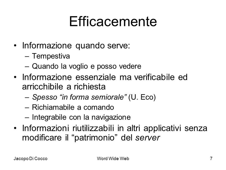 Jacopo Di CoccoWord Wide Web7 Efficacemente Informazione quando serve: –Tempestiva –Quando la voglio e posso vedere Informazione essenziale ma verificabile ed arricchibile a richiesta –Spesso in forma semiorale (U.