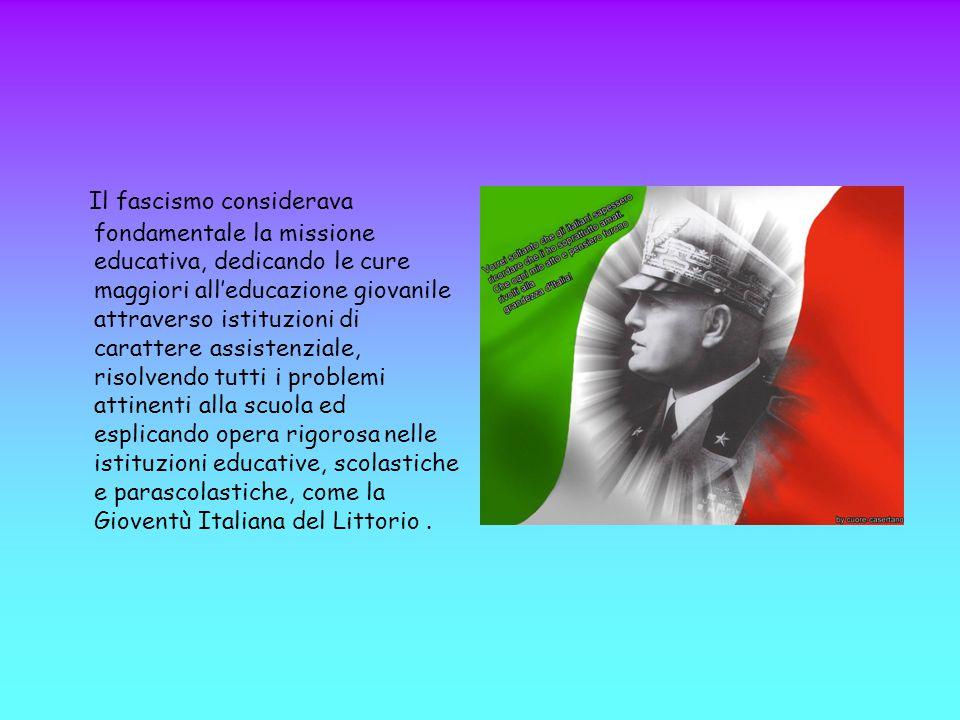 Il fascismo considerava fondamentale la missione educativa, dedicando le cure maggiori all'educazione giovanile attraverso istituzioni di carattere as
