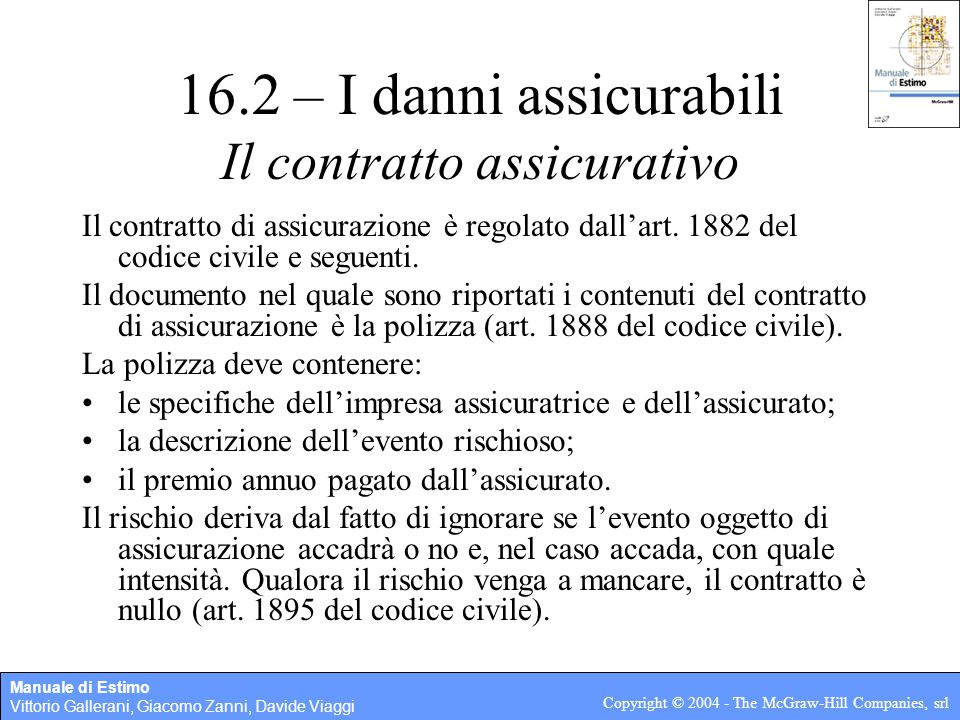 Manuale di Estimo Vittorio Gallerani, Giacomo Zanni, Davide Viaggi Copyright © 2004 - The McGraw-Hill Companies, srl 16.2 – I danni assicurabili Il contratto assicurativo Il contratto di assicurazione è regolato dall'art.