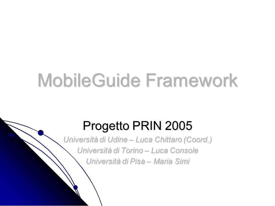 MobileGuide Framework Progetto PRIN 2005 Università di Udine – Luca Chittaro (Coord.) Università di Torino – Luca Console Università di Pisa – Maria Simi