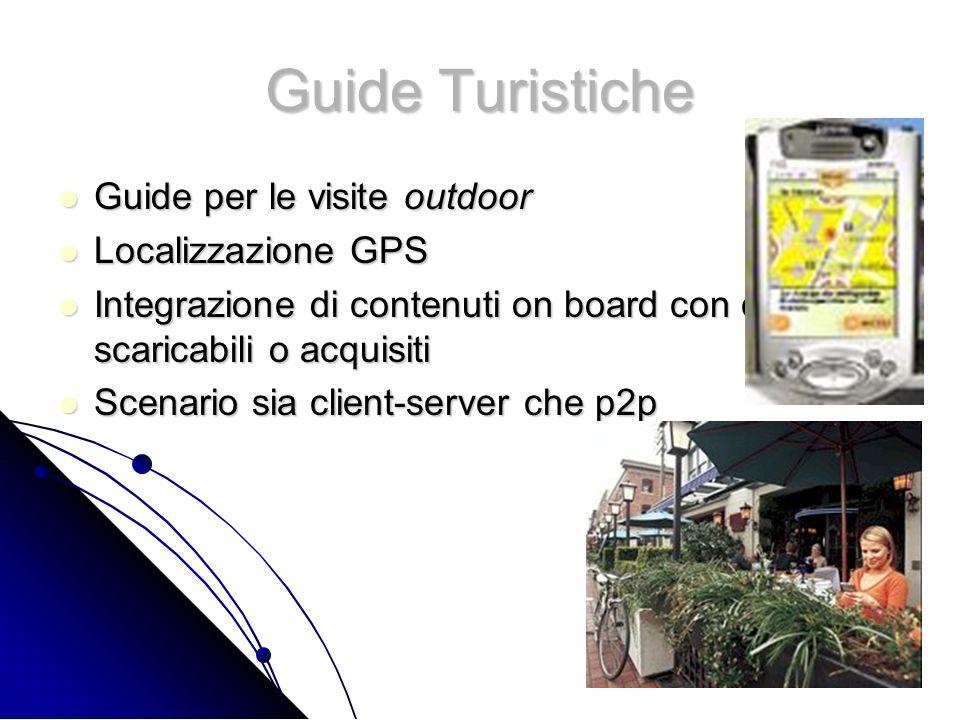 Guide Turistiche Guide per le visite outdoor Guide per le visite outdoor Localizzazione GPS Localizzazione GPS Integrazione di contenuti on board con contenuti scaricabili o acquisiti Integrazione di contenuti on board con contenuti scaricabili o acquisiti Scenario sia client-server che p2p Scenario sia client-server che p2p