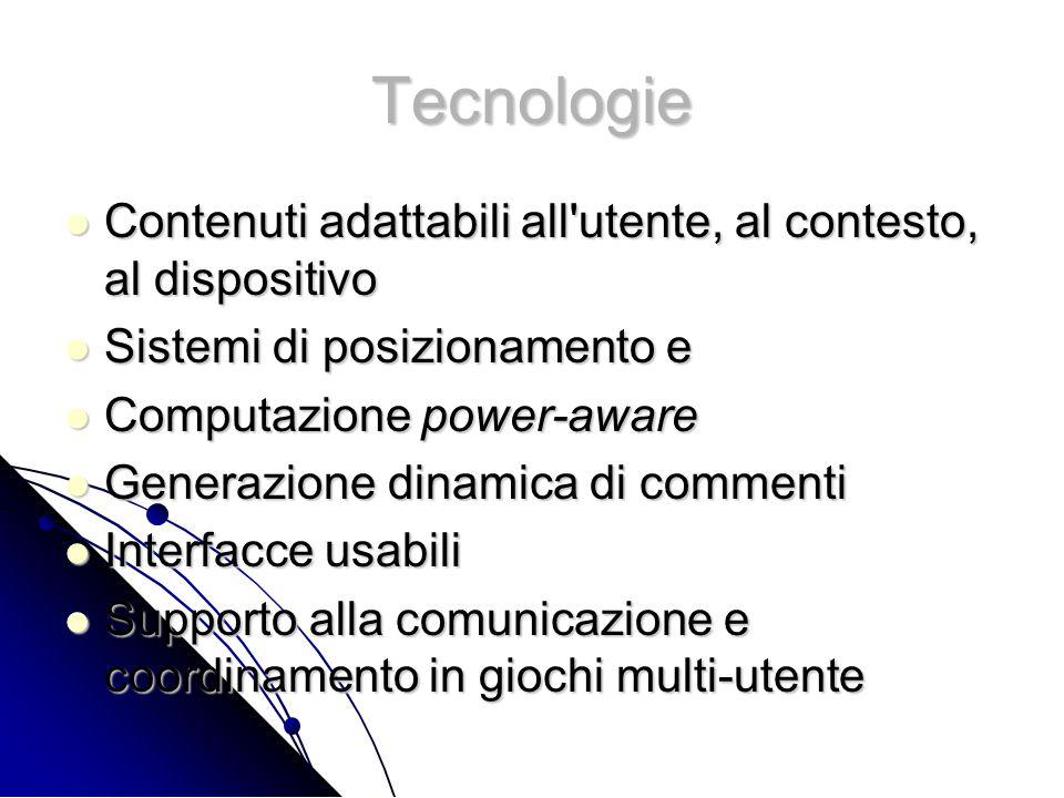 Tecnologie Contenuti adattabili all utente, al contesto, al dispositivo Contenuti adattabili all utente, al contesto, al dispositivo Sistemi di posizionamento e Sistemi di posizionamento e Computazione power-aware Computazione power-aware Generazione dinamica di commenti Generazione dinamica di commenti Interfacce usabili Interfacce usabili Supporto alla comunicazione e coordinamento in giochi multi-utente Supporto alla comunicazione e coordinamento in giochi multi-utente