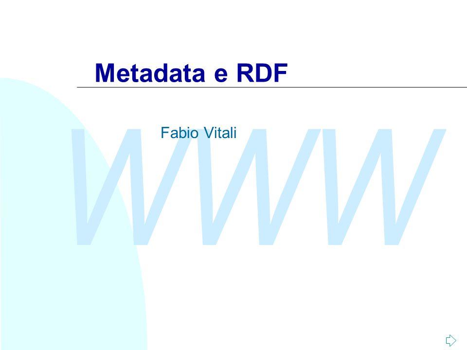 WWW Fabio Vitali2 Introduzione Oggi esaminiamo in breve: u L'esigenza di meta-informazioni u PICS u Il modello dei dati di RDF u Aspetti della sintassi di RDF u Il Dublin Core