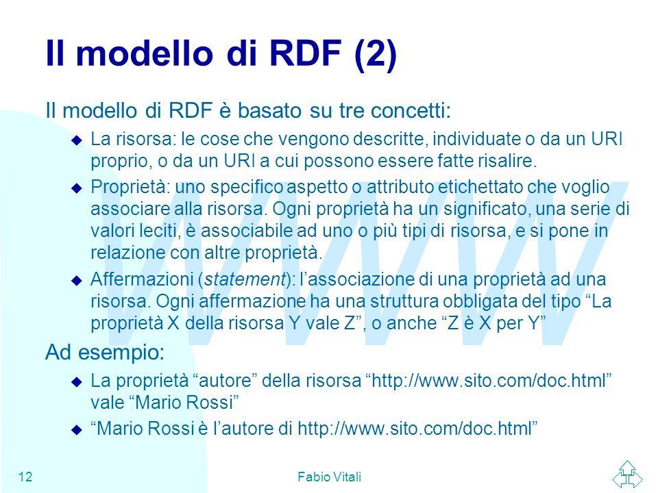 WWW Fabio Vitali12 Il modello di RDF (2) Il modello di RDF è basato su tre concetti: u La risorsa: le cose che vengono descritte, individuate o da un