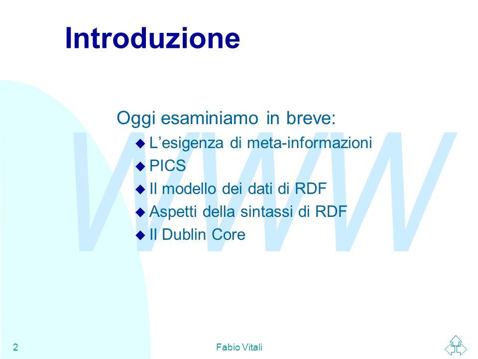 WWW Fabio Vitali2 Introduzione Oggi esaminiamo in breve: u L'esigenza di meta-informazioni u PICS u Il modello dei dati di RDF u Aspetti della sintass