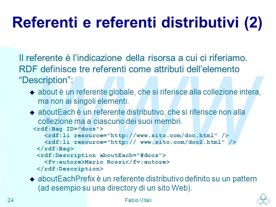 WWW Fabio Vitali24 Referenti e referenti distributivi (2) Il referente è l'indicazione della risorsa a cui ci riferiamo. RDF definisce tre referenti c