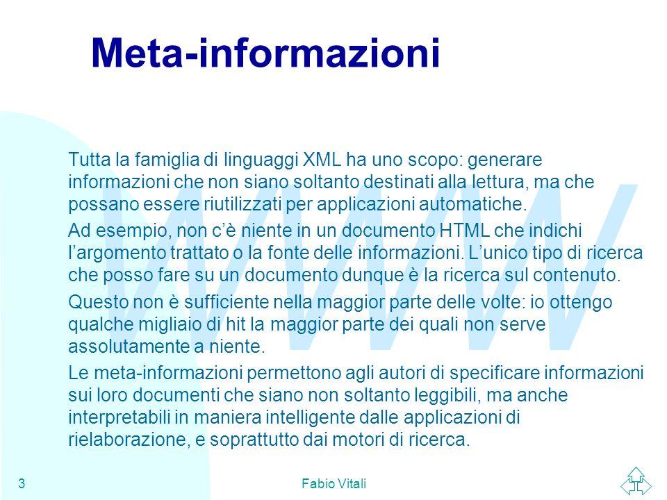 WWW Fabio Vitali3 Meta-informazioni Tutta la famiglia di linguaggi XML ha uno scopo: generare informazioni che non siano soltanto destinati alla lettu