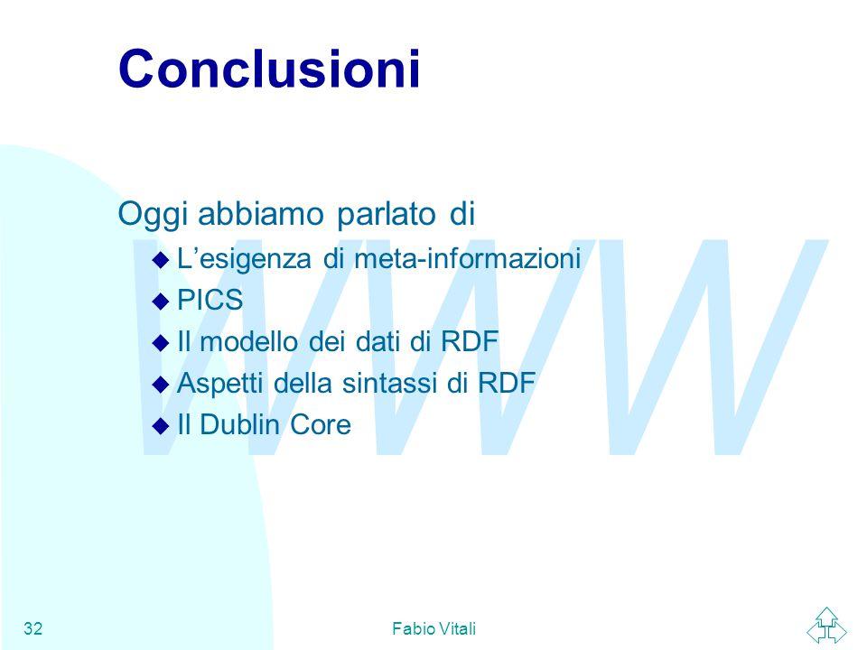 WWW Fabio Vitali32 Conclusioni Oggi abbiamo parlato di u L'esigenza di meta-informazioni u PICS u Il modello dei dati di RDF u Aspetti della sintassi