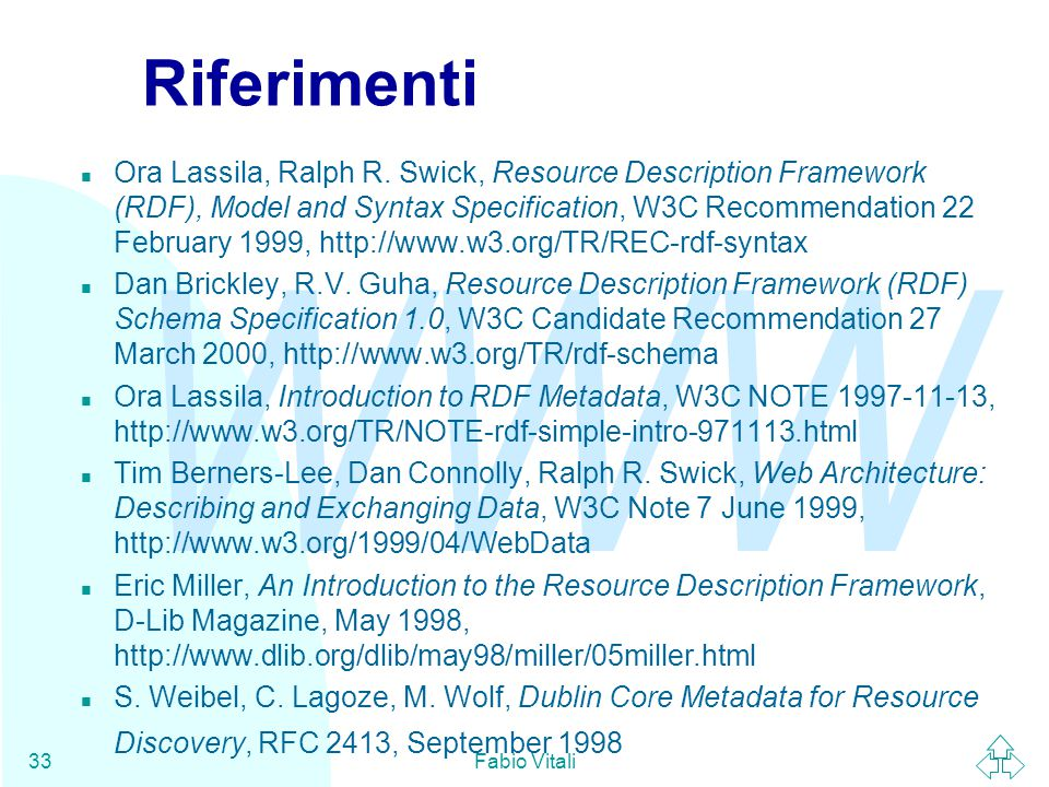 WWW Fabio Vitali33 Riferimenti n Ora Lassila, Ralph R. Swick, Resource Description Framework (RDF), Model and Syntax Specification, W3C Recommendation