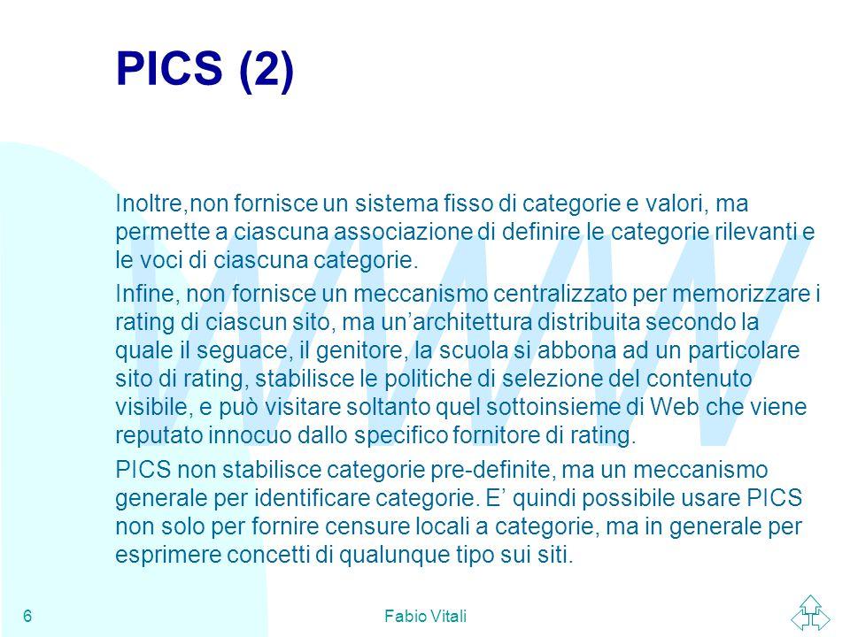 WWW Fabio Vitali7 PICS (3) Ad esempio, l'associazione delle biblioteche universitarie americane fornisce attraverso PICS un rating dell'autorevolezza delle informazioni tecniche contenute sui siti: non per fare censura, ma per guida e valutazione delle informazioni.