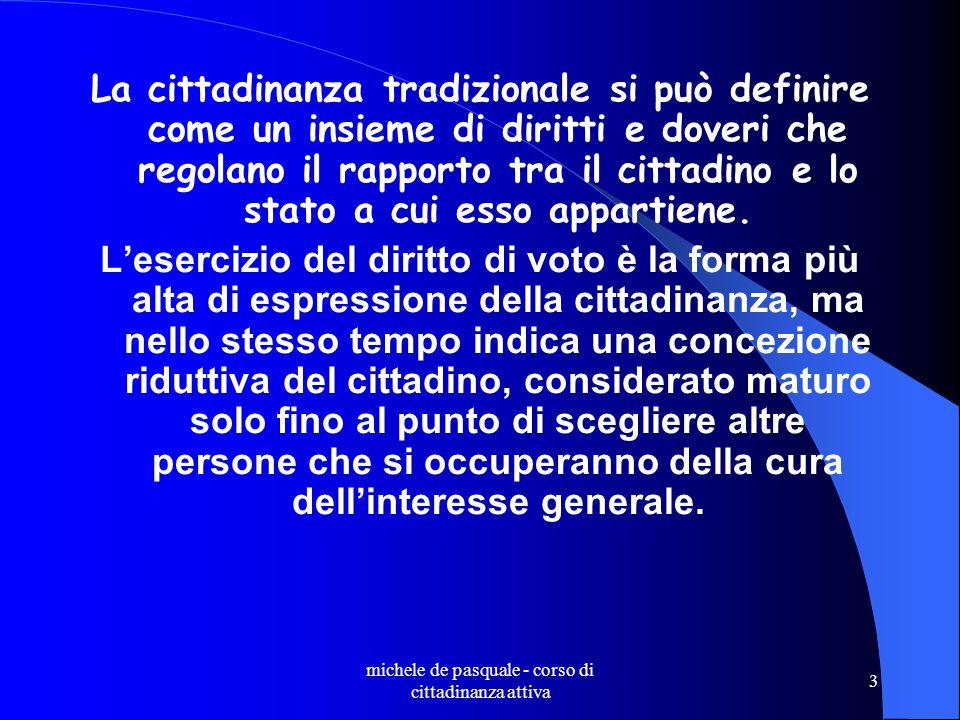 michele de pasquale - corso di cittadinanza attiva 3 La cittadinanza tradizionale si può definire come un insieme di diritti e doveri che regolano il rapporto tra il cittadino e lo stato a cui esso appartiene.