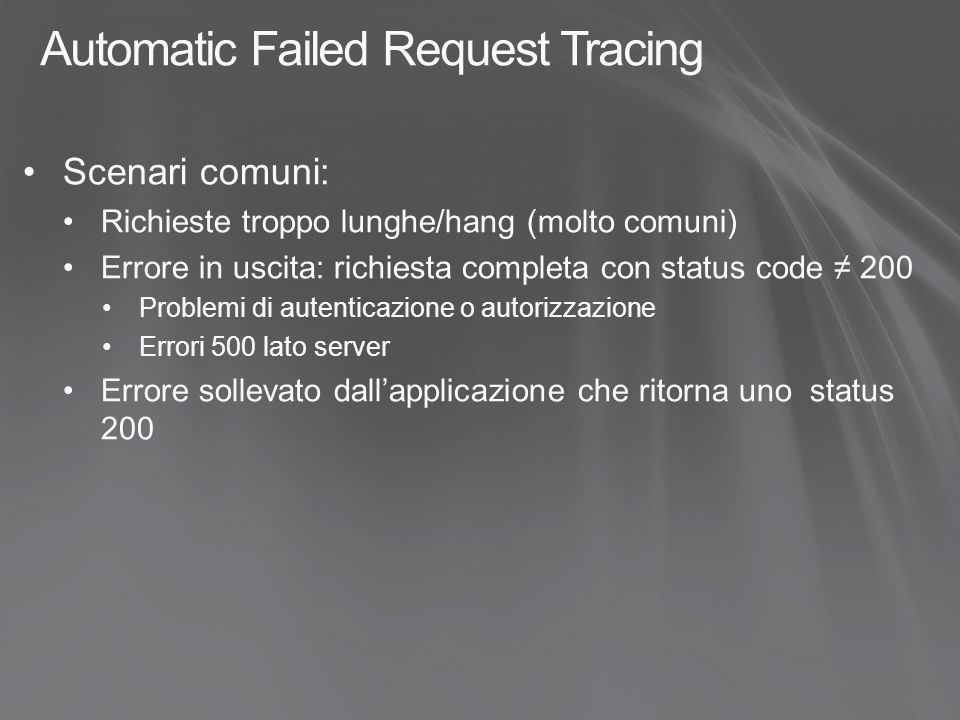 Automatic Failed Request Tracing Scenari comuni: Richieste troppo lunghe/hang (molto comuni) Errore in uscita: richiesta completa con status code ≠ 200 Problemi di autenticazione o autorizzazione Errori 500 lato server Errore sollevato dall'applicazione che ritorna uno status 200