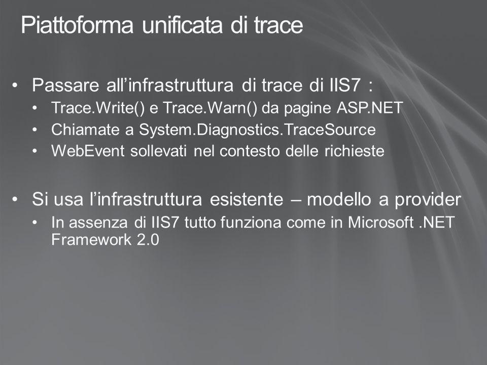 Piattoforma unificata di trace Passare all'infrastruttura di trace di IIS7 : Trace.Write() e Trace.Warn() da pagine ASP.NET Chiamate a System.Diagnostics.TraceSource WebEvent sollevati nel contesto delle richieste Si usa l'infrastruttura esistente – modello a provider In assenza di IIS7 tutto funziona come in Microsoft.NET Framework 2.0