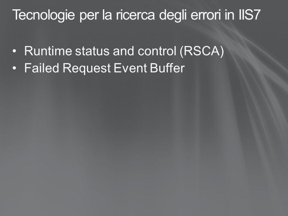 Runtime Status and Control (RSCA) Fornisce lo stato e il controllo a runtime per : AppPool WorkerProcess WebSite AppDomain Scopo Fornire mezzi per ottenere lo stato a runtime di AppPool, Siti, AppDomain e Worker Process Fornire strumenti diretti e consistenti per controllare gli oggetti indicati Esporre in modo dettagliato lo stato a runtime