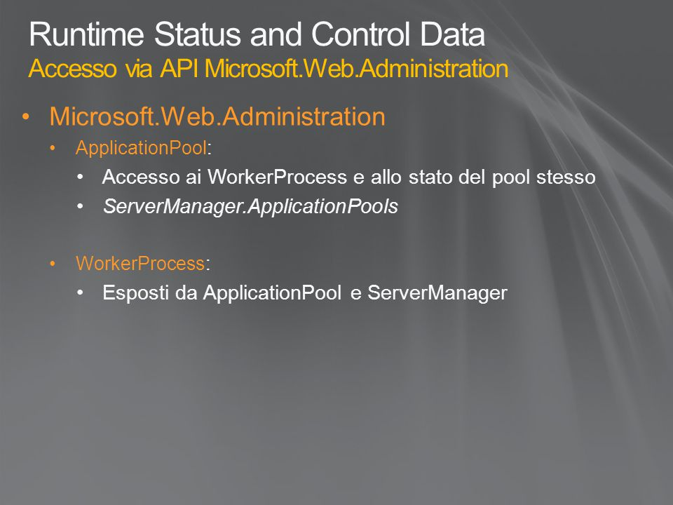 Runtime Status and Control Data Accesso via API Microsoft.Web.Administration Microsoft.Web.Administration ApplicationPool: Accesso ai WorkerProcess e allo stato del pool stesso ServerManager.ApplicationPools WorkerProcess: Esposti da ApplicationPool e ServerManager