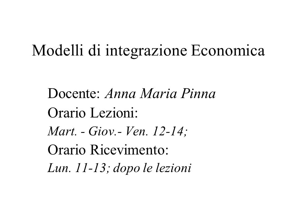 Modelli di integrazione Economica Docente: Anna Maria Pinna Orario Lezioni: Mart. - Giov.- Ven. 12-14; Orario Ricevimento: Lun. 11-13; dopo le lezioni