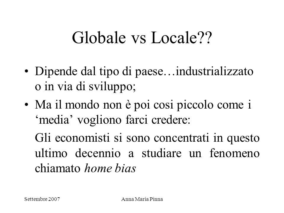 Settembre 2007Anna Maria Pinna Globale vs Locale?? Dipende dal tipo di paese…industrializzato o in via di sviluppo; Ma il mondo non è poi cosi piccolo