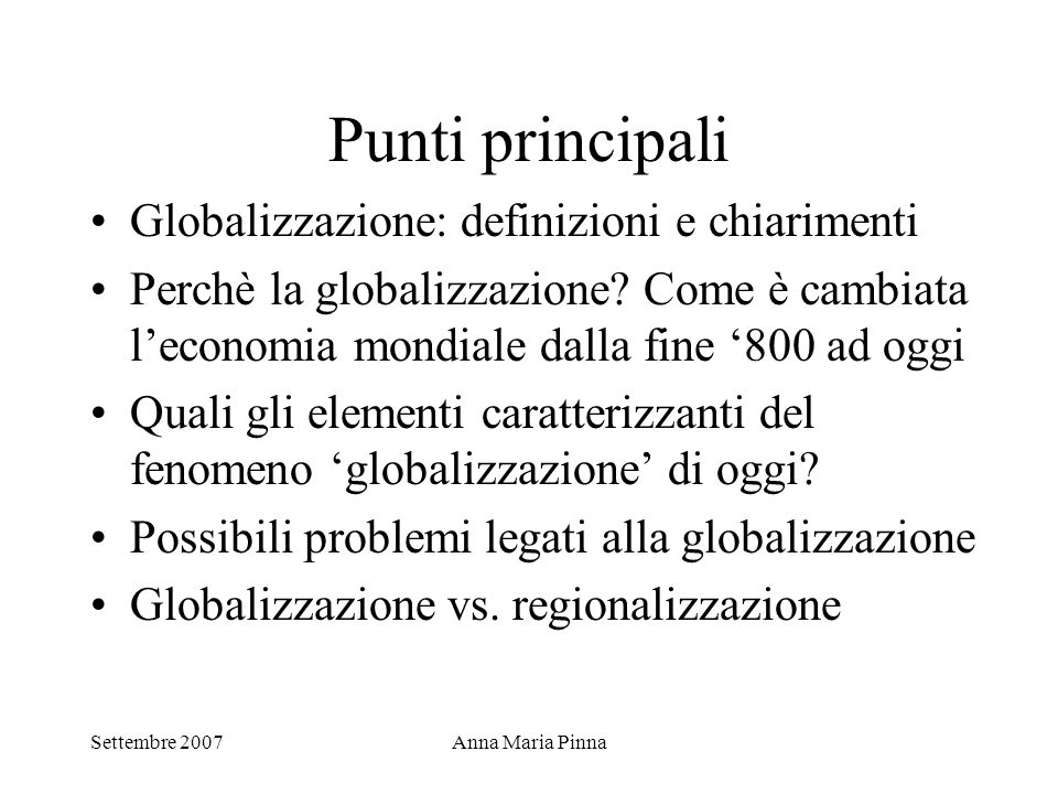 Settembre 2007Anna Maria Pinna Globalizzazione: alcune importanti questioni non trattate Il popolo di Seattle La politica internazionale e lo stato nazione Globalizzazione e diritti umani Globalizzazione e cultura Globalizzazione e ambiente