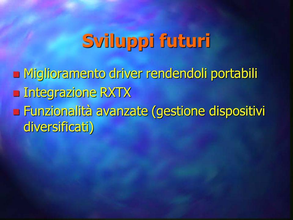 Sviluppi futuri n Miglioramento driver rendendoli portabili n Integrazione RXTX n Funzionalità avanzate (gestione dispositivi diversificati)