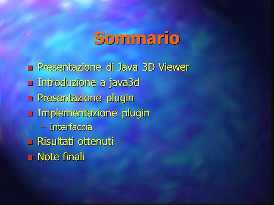 Sommario n Presentazione di Java 3D Viewer n Introduzione a java3d n Presentazione plugin n Implementazione plugin –Interfaccia n Risultati ottenuti n Note finali